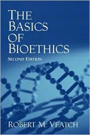 The Basics of Bioethics - Robert M. Veatch, Robert M. M. Veatch