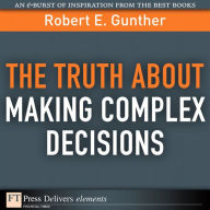 The Truth About Making Complex Decisions - Robert E. Gunther
