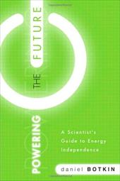 Powering the Future: A Scientist's Guide to Energy Independence - Botkin, Daniel / Perez, Diana