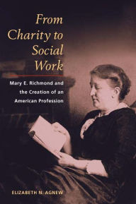 From Charity to Social Work: Mary E. Richmond and the Creation of an American Profession - Elizabeth N. Agnew