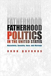 Fatherhood Politics in the United States: Masculinity, Sexuality, Race, and Marriage - Gavanas, Anna