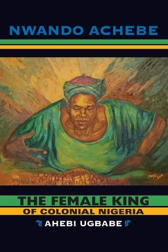 The Female King of Colonial Nigeria: Ahebi Ugbabe - Achebe, Nwando