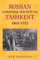 Russian Colonial Society in Tashkent, 1865-1923 - Jeff Sahadeo