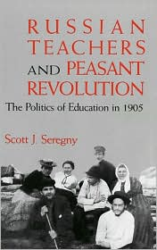 Russian Teachers and Peasant Revolution: The Politics of Education in 1905 (Indiana-Michigan Series in Russian and East European Studies) - Scott J. Seregny, Alexander Rabinowich (Editor)