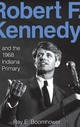 Robert F. Kennedy and the 1968 Indiana Primary - John D. Graham; Ray E. Boomhower