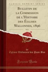 Bulletin de La Commission de L'Histoire Des Eglises Wallonnes, 1896, Vol. 1 (Classic Reprint) - Eglises Wallonnes Des Pays-Bas