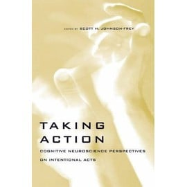 Taking Action: Cognitive Neuroscience Perspectives on Intentional Acts - Scott H. Johnson-Frey