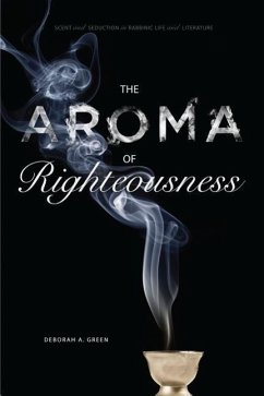 The Aroma of Righteousness: Scent and Seduction in Rabbinic Life and Literature - Green, deborah A.