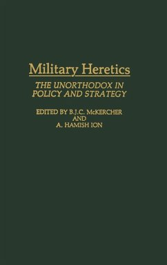 Military Heretics: The Unorthodox in Policy and Strategy - Legault, Roch