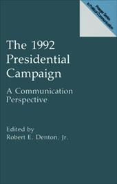 The 1992 Presidential Campaign: A Communication Perspective - Denton, Robert E.