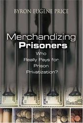 Merchandizing Prisoners: Who Really Pays for Prison Privatization? - Price, Byron Eugene