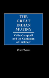 Great Indian Mutiny: Colin Campbell and the Campaign at Lucknow - Bruce Watson