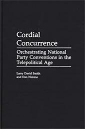 Cordial Concurrence: Orchestrating National Party Conventions in the Telepolitical Age - Smith, Larry David / Nimmo, Dan