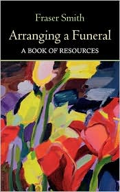 Arranging a Funeral : A Book of Resources - Fraser Smith