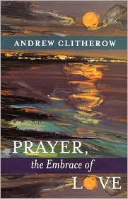 Prayer, the Embrace of Love - Andrew Clitherow