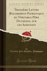 Troisieme Lettre Bougrement Patriotique Du Veritable Pere Duchesne, Sur Les Assignats (Classic Reprint) - Veritable Pere Duchene Newspaper