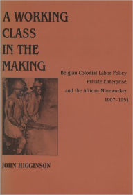 A Working Class in the Making: Belgian Colonial Labor Policy and the African Mineworkers, 1907-1951 - John Higginson