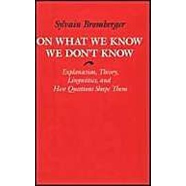On What We Know We Don't Know: Explanation, Theory, Linguistics, and How Questions Shape Them - Sylvain Bromberger