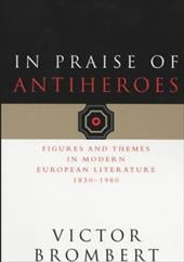 In Praise of Antiheroes: Figures and Themes in Modern European Literature, 1830-1980 - Brombert, Victor