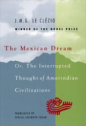 The Mexican Dream: Or, the Interrupted Thought of Amerindian Civilizations - Le Clezio, Jean-Marie Gustave / Fagan, Teresa Lavender