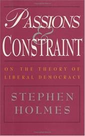 Passions and Constraint: On the Theory of Liberal Democracy - Holmes, Stephen / Holmes, David S.