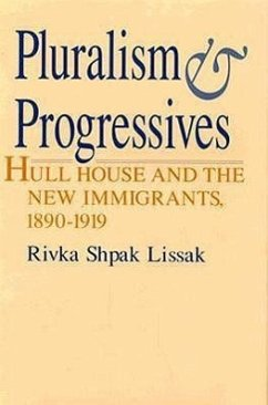 Pluralism and Progressives: Hull House and the New Immigrants, 1890-1919 - Lissak, Rivka Shpak