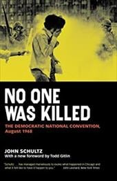 No One Was Killed: The Democratic National Convention, August 1968 - Schultz, John / Schultz, John / Gitlin, Todd