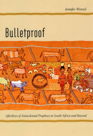 Bulletproof: Afterlives of Anticolonial Prophecy in South Africa and Beyond - Jennifer Wenzel