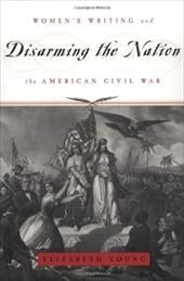 Disarming the Nation: Women's Writing and the American Civil War - Young, Elizabeth