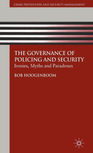 The Governance of Policing and Security: Ironies, Myths and Paradoxes - B. Hoogenboom