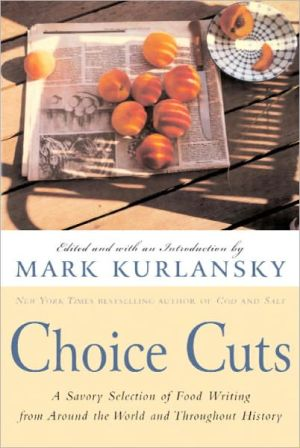 Choice Cuts: A Savory Selection of Food Writing from Around the World and Throughout History - Mark Kurlansky