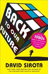 Back to Our Future: How the 1980s Explain the World We Live in Now--Our Culture, Our Politics, Our Everything - Sirota, David