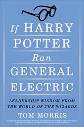 If Harry Potter Ran General Electric: Leadership Wisdom from the World of the Wizards - Morris, Tom