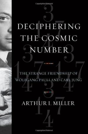 Deciphering the Cosmic Number: The Strange Friendship of Wolfgang Pauli and Carl Jung - Miller, Arthur I.