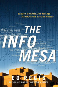 The Info Mesa: Science, Business, and New Age Alchemy on the Santa Fe Plateau - Edward Regis