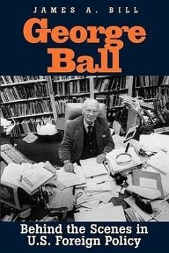 George Ball: Behind the Scenes in U.S. Foreign Policy - Bill, James A.