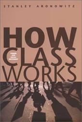 How Class Works: Power and Social Movement - Aronowitz, Stanley