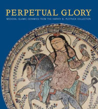 Perpetual Glory: Medieval Islamic Ceramics from the Harvey B. Plotnick Collection - Oya Pancaroglu