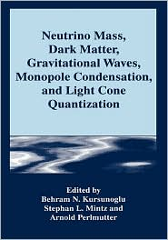 Neutrino Mass, Dark Matter, Gravitational Waves, Monopole Condensation, and Light Cone Quantization - Behram N. Kursunogammalu (Editor), Arnold Perlmutter (Editor), Stephan L. Mintz (Editor)