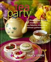 Tea Party: 20 Themed Tea Parties with Recipes for Every Occasion, from Fabulous Showers to Intimate Gatherings - Stern, Tracy / Matheson, Christie