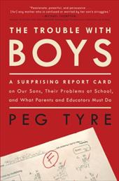 The Trouble with Boys: A Surprising Report Card on Our Sons, Their Problems at School, and What Parents and Educators Must Do - Tyre, Peg