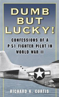 Dumb But Lucky!: Confessions Of A P-51 Fighter Pilot In World War II - Richard Curtis