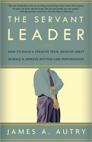 Servant Leader: How to Build a Creative Team, Develop Great Morale, and Improve Bottom-Line Performance - James A. Autry