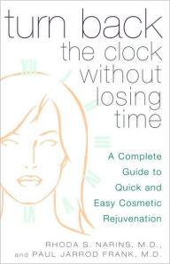 Turn Back the Clock Without Losing Time: A Complete Guide to Quick and Easy Cosmetic Rejuvenation - Rhoda Narins