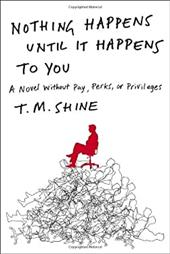 Nothing Happens Until It Happens to You: A Novel Without Pay, Perks, or Privileges - Shine, Terence / Shine, T. M.