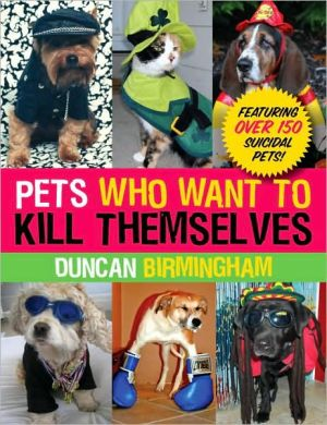 Pets Who Want to Kill Themselves: Featuring over 150 Suicidal Pets! - Duncan Birmingham