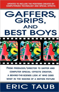 Gaffers, Grips, and Best Boys: From Producer/Director to Gaffer and Computer Special Effects Creator, a Behind-the-Scenes Look at Who Does What in the Making of a Motion Picture - Eric Taub
