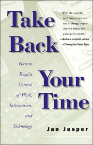 Take Back Your Time: How to Regain Control of Work, Information, and Technology - Jan Jasper