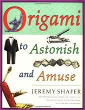 "Origami to Astonish and Amuse: Over 400 Original Models, Including Such ""Classics"" as the Chocolate-Covered Ant, the Tra - Shafer, Jeremy"