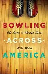 Bowling Across America: 50 States in Rented Shoes - Walsh, Mike